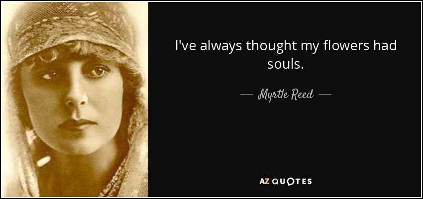 I've always thought my flowers had souls. - Myrtle Reed