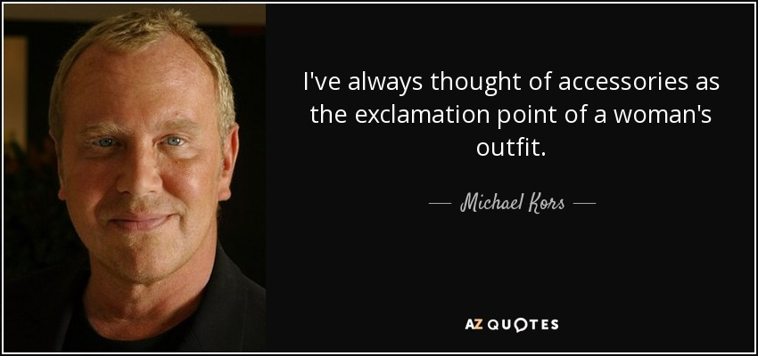 I've always thought of accessories as the exclamation point of a woman's outfit. - Michael Kors