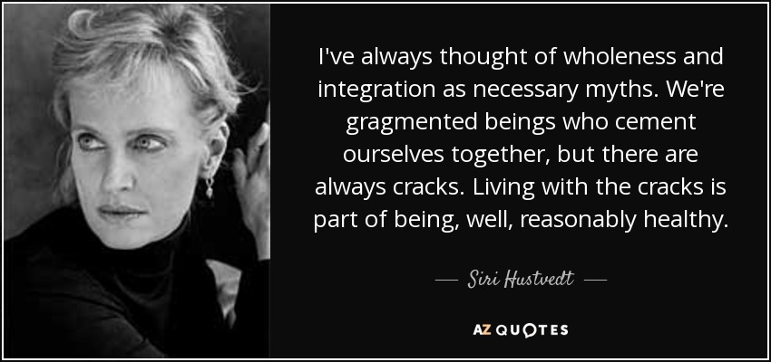 I've always thought of wholeness and integration as necessary myths. We're gragmented beings who cement ourselves together, but there are always cracks. Living with the cracks is part of being, well, reasonably healthy. - Siri Hustvedt