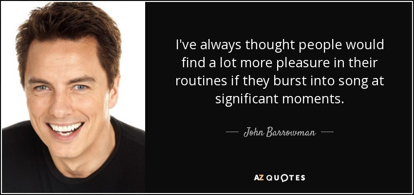 I've always thought people would find a lot more pleasure in their routines if they burst into song at significant moments. - John Barrowman