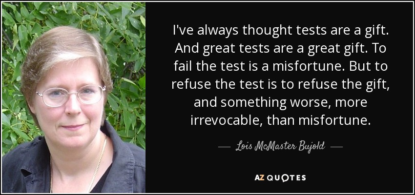 I've always thought tests are a gift. And great tests are a great gift. To fail the test is a misfortune. But to refuse the test is to refuse the gift, and something worse, more irrevocable, than misfortune. - Lois McMaster Bujold