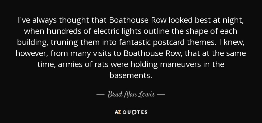 I've always thought that Boathouse Row looked best at night, when hundreds of electric lights outline the shape of each building, truning them into fantastic postcard themes. I knew, however, from many visits to Boathouse Row, that at the same time, armies of rats were holding maneuvers in the basements. - Brad Alan Lewis
