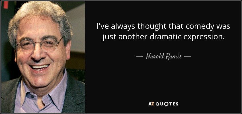 I've always thought that comedy was just another dramatic expression. - Harold Ramis