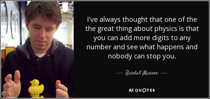 I've always thought that one of the the great thing about physics is that you can add more digits to any number and see what happens and nobody can stop you. - Randall Munroe