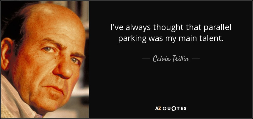 I've always thought that parallel parking was my main talent. - Calvin Trillin