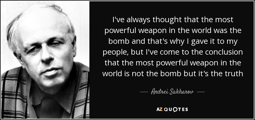 I've always thought that the most powerful weapon in the world was the bomb and that's why I gave it to my people, but I've come to the conclusion that the most powerful weapon in the world is not the bomb but it's the truth - Andrei Sakharov