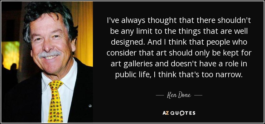 I've always thought that there shouldn't be any limit to the things that are well designed. And I think that people who consider that art should only be kept for art galleries and doesn't have a role in public life, I think that's too narrow. - Ken Done