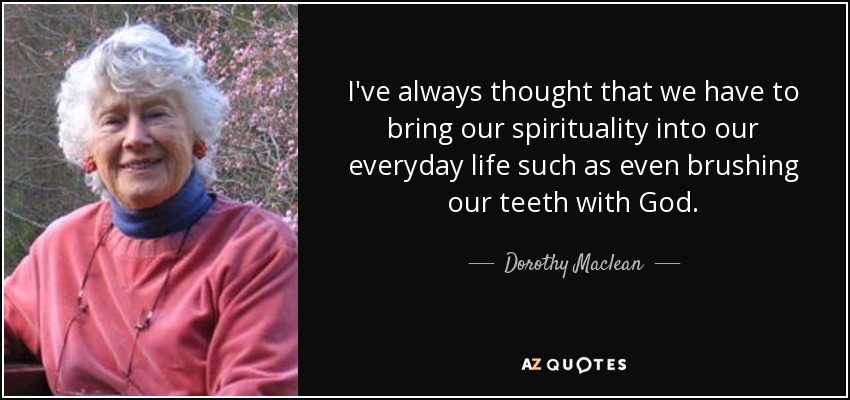 I've always thought that we have to bring our spirituality into our everyday life such as even brushing our teeth with God. - Dorothy Maclean