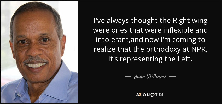 I've always thought the Right-wing were ones that were inflexible and intolerant ,and now I'm coming to realize that the orthodoxy at NPR, it's representing the Left. - Juan Williams
