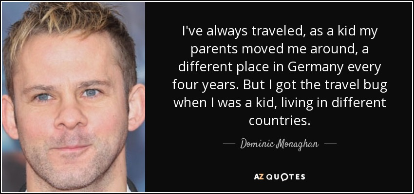I've always traveled, as a kid my parents moved me around, a different place in Germany every four years. But I got the travel bug when I was a kid, living in different countries. - Dominic Monaghan