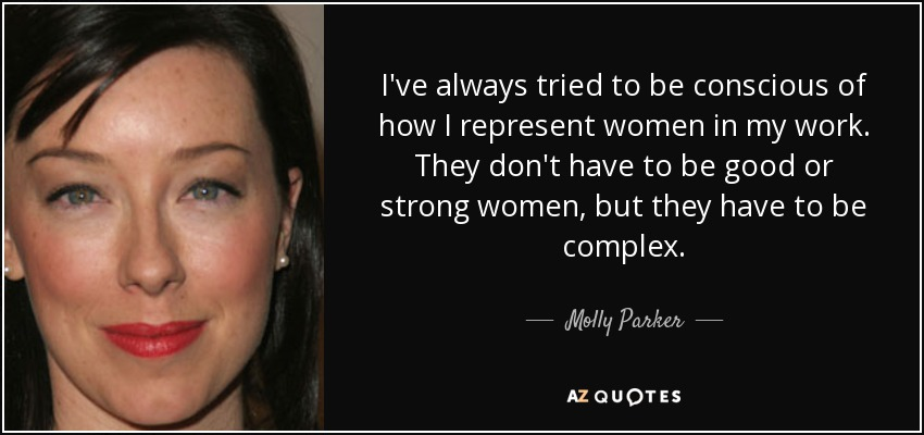 I've always tried to be conscious of how I represent women in my work. They don't have to be good or strong women, but they have to be complex. - Molly Parker