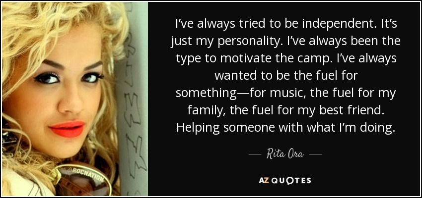 I've always tried to be independent. It's just my personality. I've always been the type to motivate the camp. I've always wanted to be the fuel for something—for music, the fuel for my family, the fuel for my best friend. Helping someone with what I'm doing. - Rita Ora