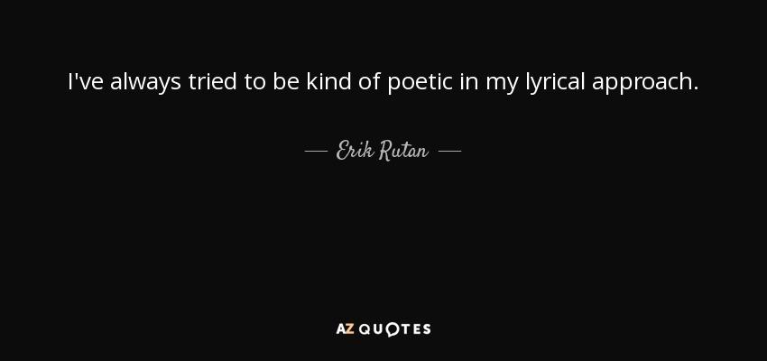 I've always tried to be kind of poetic in my lyrical approach. - Erik Rutan