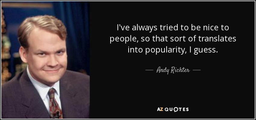 I've always tried to be nice to people, so that sort of translates into popularity, I guess. - Andy Richter