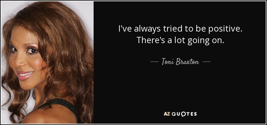 I've always tried to be positive. There's a lot going on. - Toni Braxton