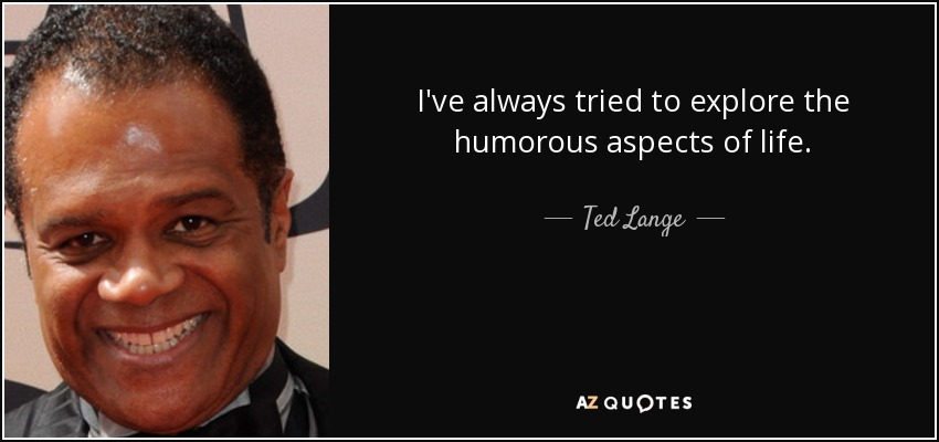 I've always tried to explore the humorous aspects of life. - Ted Lange