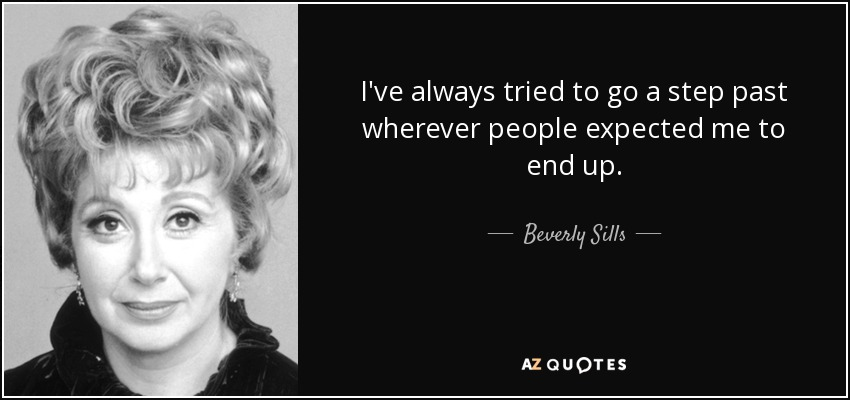 I've always tried to go a step past wherever people expected me to end up. - Beverly Sills
