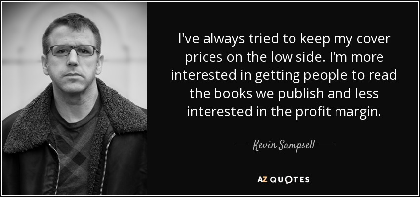 I've always tried to keep my cover prices on the low side. I'm more interested in getting people to read the books we publish and less interested in the profit margin. - Kevin Sampsell