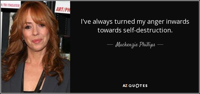 I've always turned my anger inwards towards self-destruction. - Mackenzie Phillips