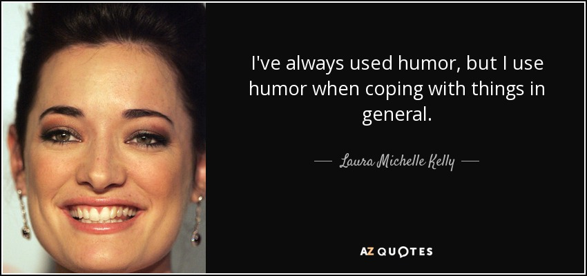 I've always used humor, but I use humor when coping with things in general. - Laura Michelle Kelly
