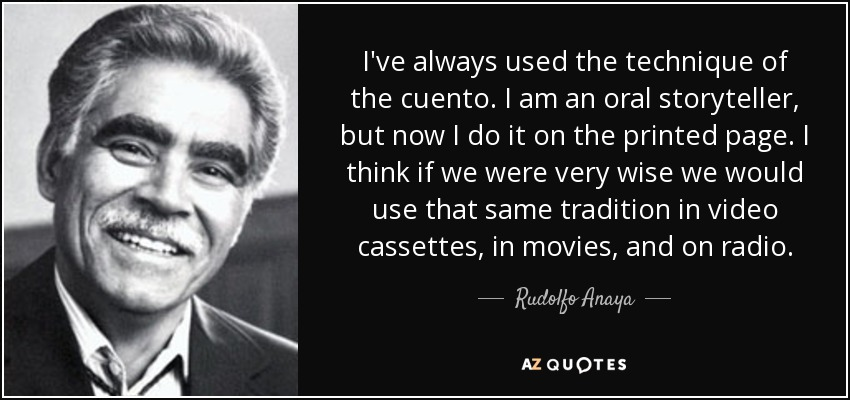 I've always used the technique of the cuento. I am an oral storyteller, but now I do it on the printed page. I think if we were very wise we would use that same tradition in video cassettes, in movies, and on radio. - Rudolfo Anaya