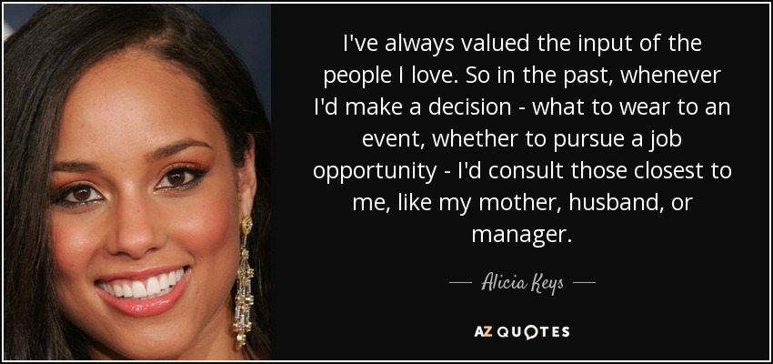 I've always valued the input of the people I love. So in the past, whenever I'd make a decision - what to wear to an event, whether to pursue a job opportunity - I'd consult those closest to me, like my mother, husband, or manager. - Alicia Keys