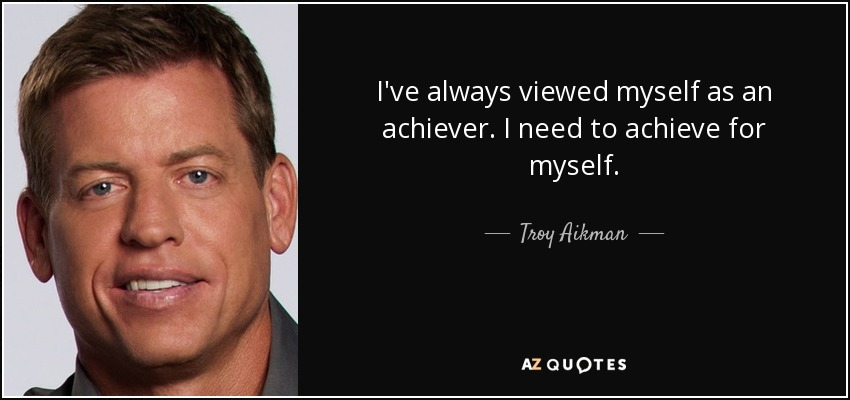 I've always viewed myself as an achiever. I need to achieve for myself. - Troy Aikman