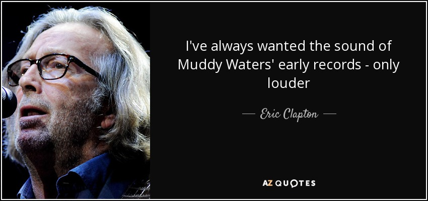 I've always wanted the sound of Muddy Waters' early records - only louder - Eric Clapton