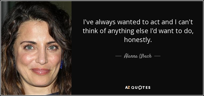 I've always wanted to act and I can't think of anything else I'd want to do, honestly. - Alanna Ubach