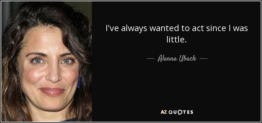 I've always wanted to act since I was little. - Alanna Ubach