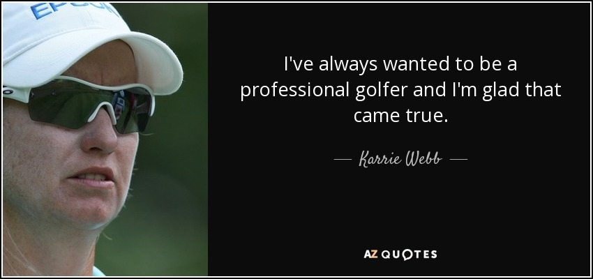 I've always wanted to be a professional golfer and I'm glad that came true. - Karrie Webb