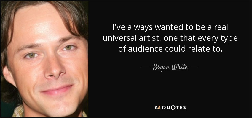 I've always wanted to be a real universal artist, one that every type of audience could relate to. - Bryan White