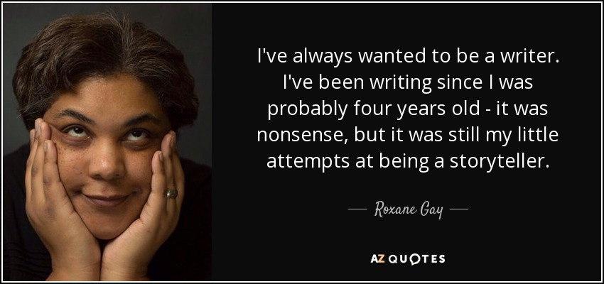 I've always wanted to be a writer. I've been writing since I was probably four years old - it was nonsense, but it was still my little attempts at being a storyteller. - Roxane Gay