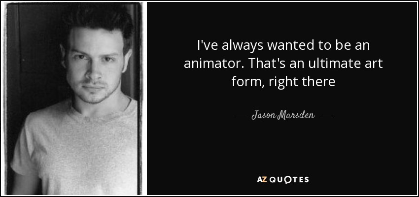 I've always wanted to be an animator. That's an ultimate art form, right there - Jason Marsden