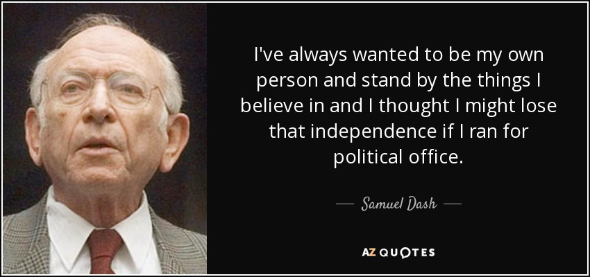 I've always wanted to be my own person and stand by the things I believe in and I thought I might lose that independence if I ran for political office. - Samuel Dash
