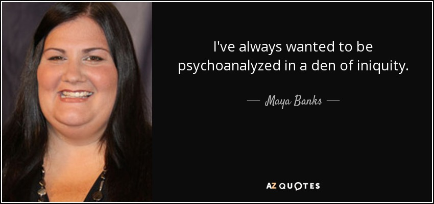 I've always wanted to be psychoanalyzed in a den of iniquity. - Maya Banks