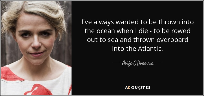 I've always wanted to be thrown into the ocean when I die - to be rowed out to sea and thrown overboard into the Atlantic. - Aoife O'Donovan