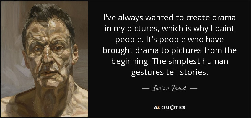I've always wanted to create drama in my pictures, which is why I paint people. It's people who have brought drama to pictures from the beginning. The simplest human gestures tell stories. - Lucian Freud