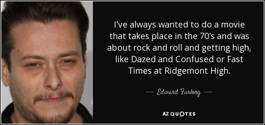 I've always wanted to do a movie that takes place in the 70's and was about rock and roll and getting high, like Dazed and Confused or Fast Times at Ridgemont High. - Edward Furlong