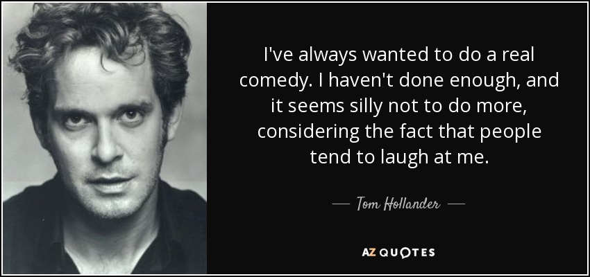 I've always wanted to do a real comedy. I haven't done enough, and it seems silly not to do more, considering the fact that people tend to laugh at me. - Tom Hollander