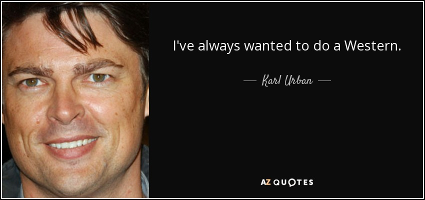 I've always wanted to do a Western. - Karl Urban