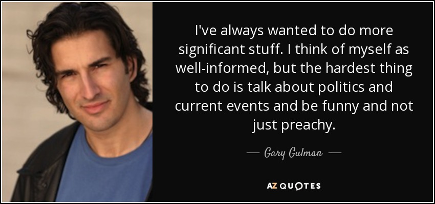 I've always wanted to do more significant stuff. I think of myself as well-informed, but the hardest thing to do is talk about politics and current events and be funny and not just preachy. - Gary Gulman