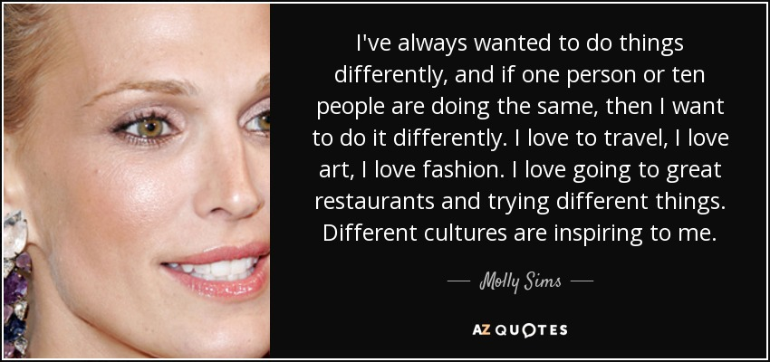 I've always wanted to do things differently, and if one person or ten people are doing the same, then I want to do it differently. I love to travel, I love art, I love fashion. I love going to great restaurants and trying different things. Different cultures are inspiring to me. - Molly Sims