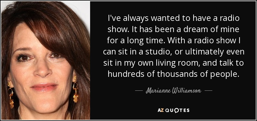 I've always wanted to have a radio show. It has been a dream of mine for a long time. With a radio show I can sit in a studio, or ultimately even sit in my own living room, and talk to hundreds of thousands of people. - Marianne Williamson