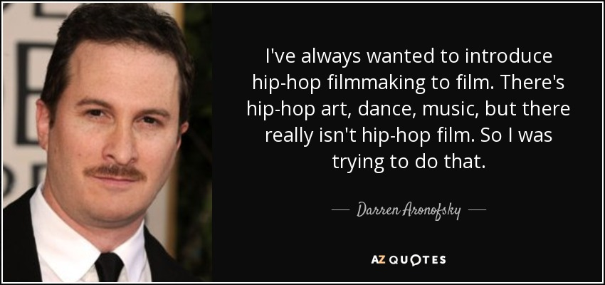 I've always wanted to introduce hip-hop filmmaking to film. There's hip-hop art, dance, music, but there really isn't hip-hop film. So I was trying to do that. - Darren Aronofsky