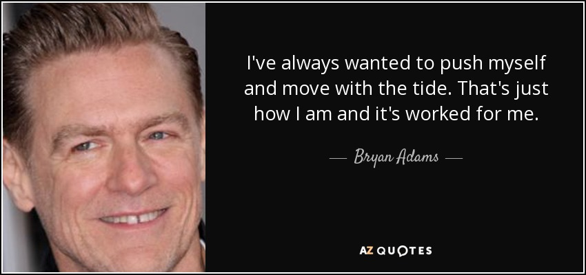 I've always wanted to push myself and move with the tide. That's just how I am and it's worked for me. - Bryan Adams
