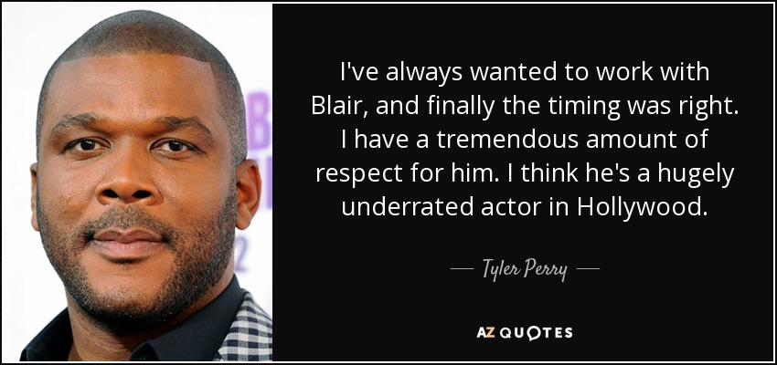 I've always wanted to work with Blair, and finally the timing was right. I have a tremendous amount of respect for him. I think he's a hugely underrated actor in Hollywood. - Tyler Perry