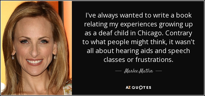 I've always wanted to write a book relating my experiences growing up as a deaf child in Chicago. Contrary to what people might think, it wasn't all about hearing aids and speech classes or frustrations. - Marlee Matlin