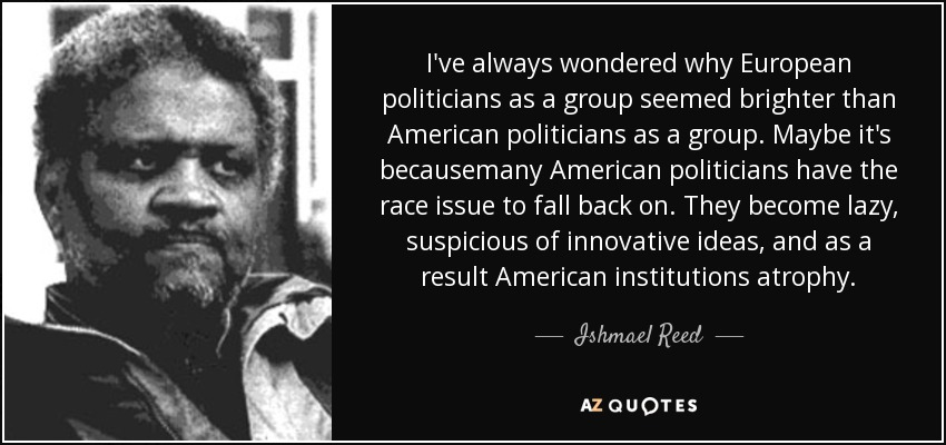 I've always wondered why European politicians as a group seemed brighter than American politicians as a group. Maybe it's becausemany American politicians have the race issue to fall back on. They become lazy, suspicious of innovative ideas, and as a result American institutions atrophy. - Ishmael Reed