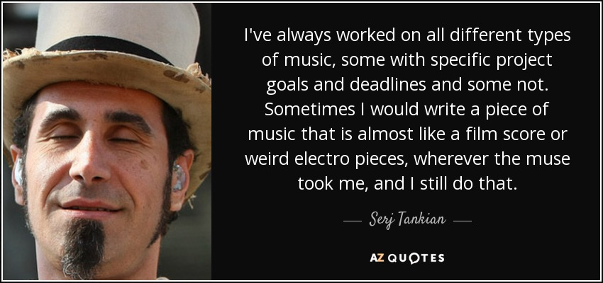 I've always worked on all different types of music, some with specific project goals and deadlines and some not. Sometimes I would write a piece of music that is almost like a film score or weird electro pieces, wherever the muse took me, and I still do that. - Serj Tankian